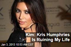 Kim: Kris Humphries Is Ruining My Life