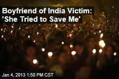 Boyfriend of India Victim: 'She Tried to Save Me'