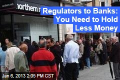 Regulators to Banks: You Need to Hold Less Money