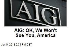 AIG: OK, We Won't Sue You, America