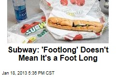 Subway: 'Footlong' Doesn't Mean It's a Foot Long