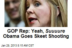 GOP Rep.: Yeah, Suuuure Obama Goes Skeet Shooting
