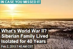 What's World War II? Siberian Family Lived Isolated for 40 Years