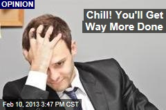 Chill! You'll Get Way More Done