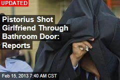 Pistorius Shot Girlfriend Through Bathroom Door: Reports