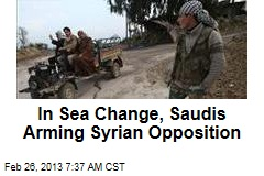 In Sea Change, Saudis Arming Syrian Opposition