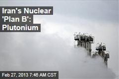 Iran's Nuclear 'Plan B': Plutonium