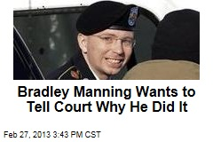 Bradley Manning Wants to Tell Court Why He Did It