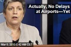 Actually, No Delays at Airports—Yet