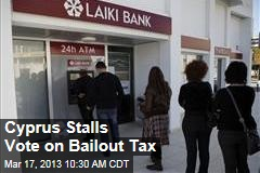 Cyprus Stalls Vote on Bailout Tax