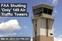 FAA Shutting 'Only' 149 Air Traffic Towers