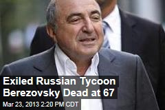 Exiled Russian Tycoon Berezovsky Dead at 67