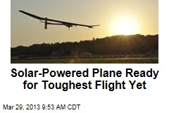 Solar-Powered Plane Ready for Toughest Flight Yet