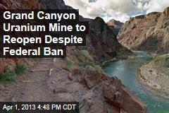 Grand Canyon Uranium Mine to Reopen Despite Federal Ban
