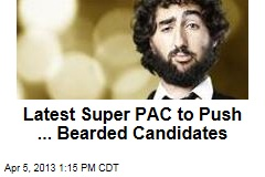 Latest Super PAC to Push ... Bearded Candidates