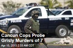 Cancun Cops Probe Grisly Murder of 7