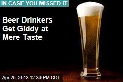 Beer Drinkers Get Giddy at Mere Taste