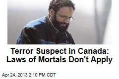Terror Suspect in Canada: Criminal Code Is Worthless