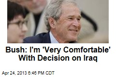 Bush: I'm 'Very Comfortable' With Decision on Iraq