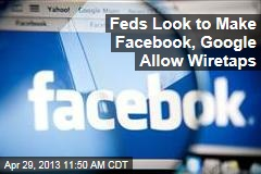 Feds Look to Make Facebook, Google Allow Wiretaps