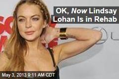 OK, Now Lindsay Lohan Is in Rehab