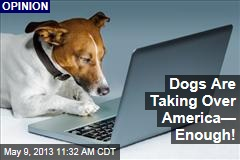 Dogs Are Taking Over America— Enough!