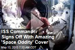 ISS Commander Signs Off With Amazing 'Space Oddity' Cover