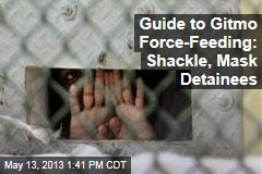 Guide to Gitmo Force-Feeding: Shackle, Mask Detainees