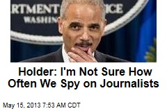 Holder: I'm Not Sure How Often We Spy on Journalists