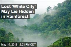 Lost 'White City' May Lie Hidden in Rainforest