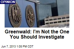 Greenwald: I'm Not the One You Should Investigate