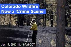 Colorado Wildfire Now a 'Crime Scene'
