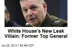 White House's New Leak Villain: Former Top General
