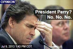 President Perry? No. No. No.