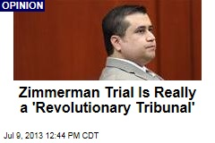 Zimmerman Trial Is Really a 'Revolutionary Tribunal'