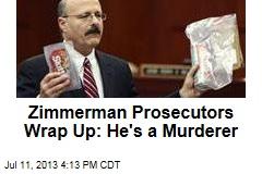 Zimmerman Prosecutors Wrap Up: He's a Murderer