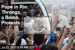 Pope in Rio: Throngs, a Bomb, Protests