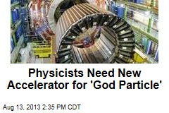 Physicists Need New Accelerator for 'God' Particle