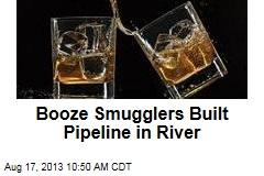 Booze Smugglers Built Pipeline in River