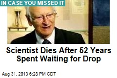 Scientist Dies After 52 Years Spent Waiting for Drop