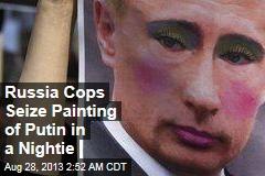 Russian Cops Seize Painting of Putin in Nightie