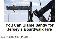 You Can Blame Sandy for Jersey's Boardwalk Fire