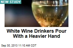 White Wine Drinkers Pour With a Heavier Hand