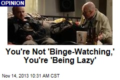 You're Not 'Binge-Watching,' You're 'Being Lazy'