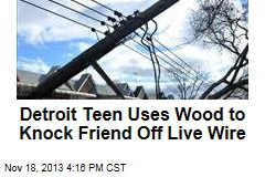 Detroit Teen Uses Wood to Knock Friend Off Live Wire