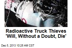 Radioactive Truck Thieves 'Will, Without a Doubt, Die'