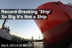 Record-Breaking 'Ship' So Big It's Not a Ship