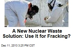 A New Nuclear Waste Solution: Use It for Fracking?