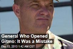 General Who Opened Gitmo: It Was a Mistake