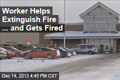 Worker Helps Extinguish Fire ...And Gets Fired